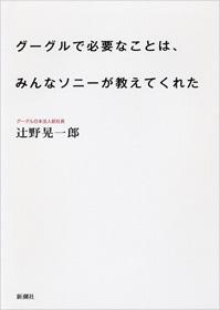 グーグルで必要なことは、みんなソニーが教えてくれた 辻野 晃一郎 著 2010年 新潮社 定価 ¥1,575